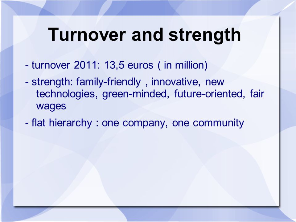 Turnover and strength - turnover 2011: 13,5 euros ( in million) - strength: family-friendly, innovative, new technologies, green-minded, future-oriented, fair wages - flat hierarchy : one company, one community