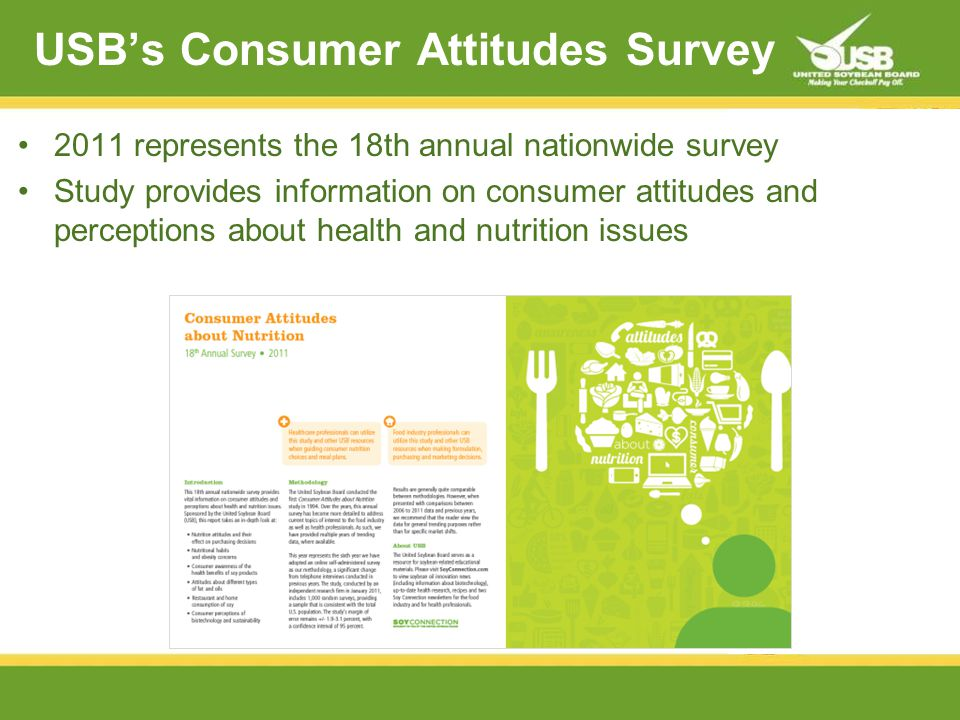 USBs Consumer Attitudes Survey 2011 represents the 18th annual nationwide survey Study provides information on consumer attitudes and perceptions about health and nutrition issues United Soybean Board, 2011 Consumer Attitudes About Nutrition