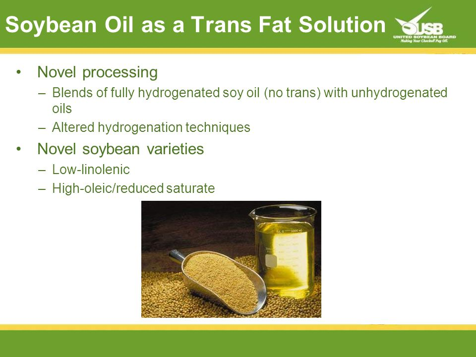 Soybean Oil as a Trans Fat Solution Novel processing –Blends of fully hydrogenated soy oil (no trans) with unhydrogenated oils –Altered hydrogenation techniques Novel soybean varieties –Low-linolenic –High-oleic/reduced saturate