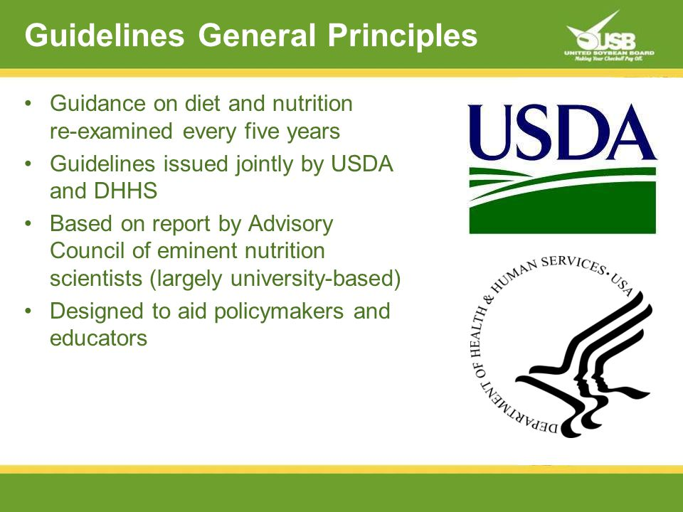 Guidelines General Principles Guidance on diet and nutrition re-examined every five years Guidelines issued jointly by USDA and DHHS Based on report by Advisory Council of eminent nutrition scientists (largely university-based) Designed to aid policymakers and educators