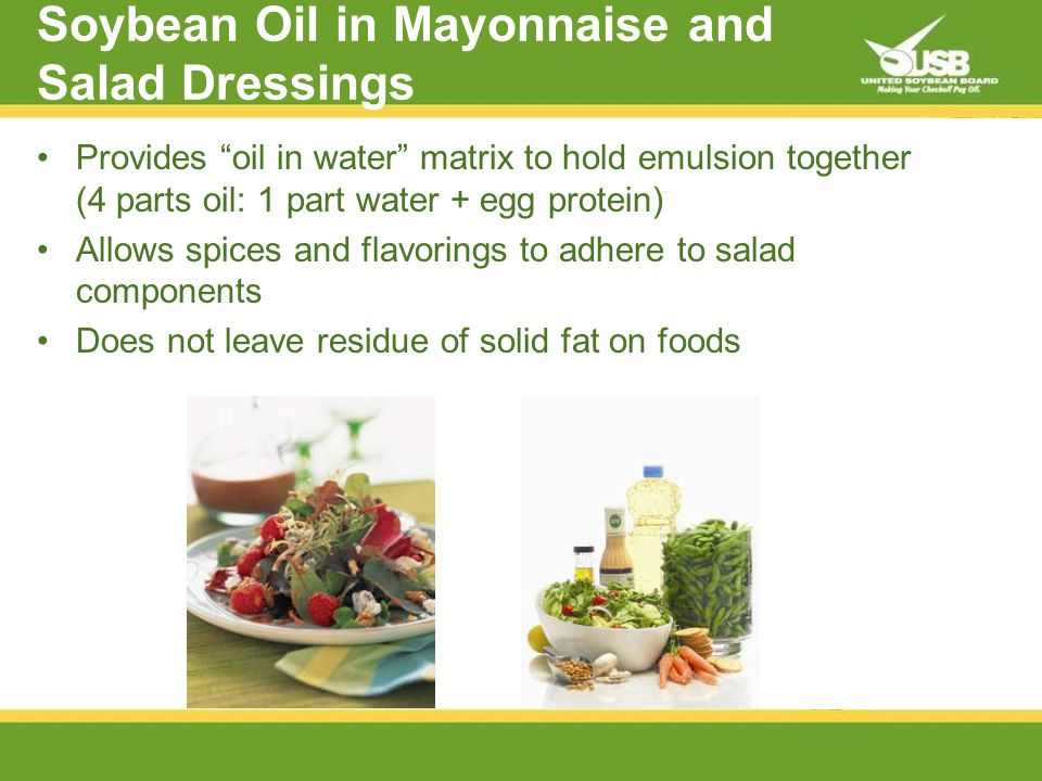 Soybean Oil in Mayonnaise and Salad Dressings Provides oil in water matrix to hold emulsion together (4 parts oil: 1 part water + egg protein) Allows spices and flavorings to adhere to salad components Does not leave residue of solid fat on foods