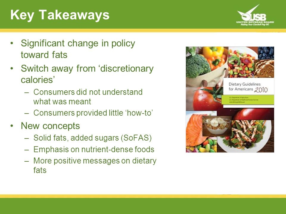 Key Takeaways Significant change in policy toward fats Switch away from discretionary calories –Consumers did not understand what was meant –Consumers provided little how-to New concepts –Solid fats, added sugars (SoFAS) –Emphasis on nutrient-dense foods –More positive messages on dietary fats