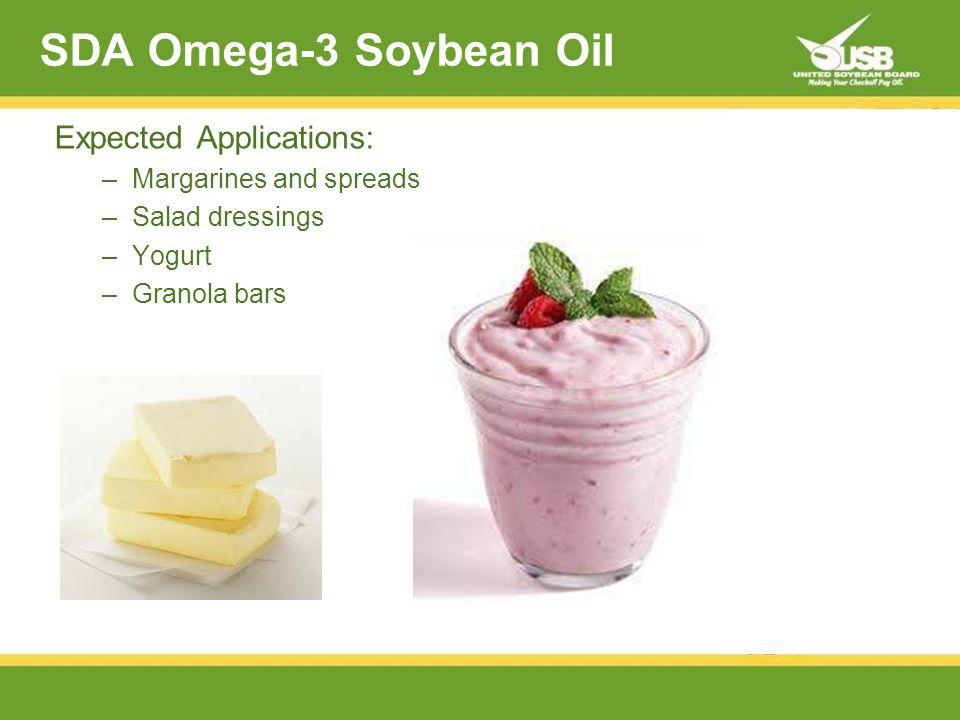 SDA Omega-3 Soybean Oil Expected Applications: –Margarines and spreads –Salad dressings –Yogurt –Granola bars