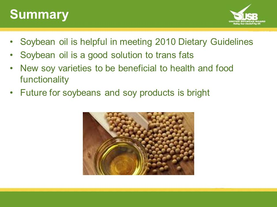 Summary Soybean oil is helpful in meeting 2010 Dietary Guidelines Soybean oil is a good solution to trans fats New soy varieties to be beneficial to health and food functionality Future for soybeans and soy products is bright