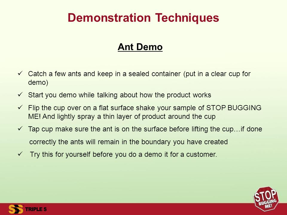Demonstration Techniques Ant Demo Catch a few ants and keep in a sealed container (put in a clear cup for demo) Start you demo while talking about how the product works Flip the cup over on a flat surface shake your sample of STOP BUGGING ME.