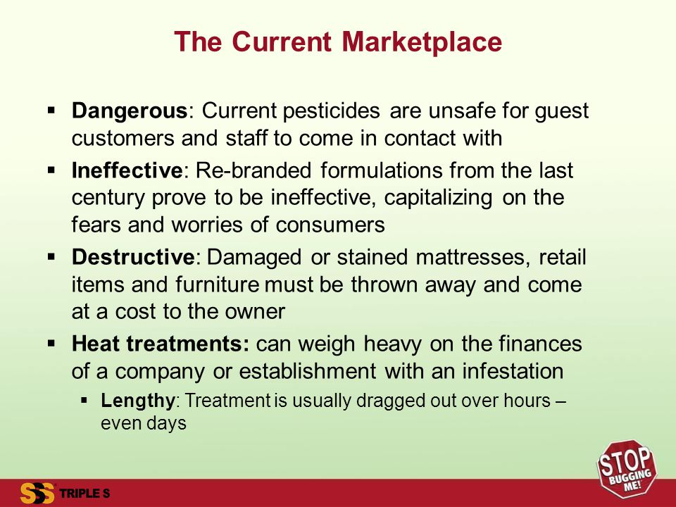 The Current Marketplace Dangerous: Current pesticides are unsafe for guest customers and staff to come in contact with Ineffective: Re-branded formulations from the last century prove to be ineffective, capitalizing on the fears and worries of consumers Destructive: Damaged or stained mattresses, retail items and furniture must be thrown away and come at a cost to the owner Heat treatments: can weigh heavy on the finances of a company or establishment with an infestation Lengthy: Treatment is usually dragged out over hours – even days