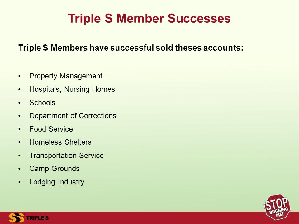 Triple S Member Successes Triple S Members have successful sold theses accounts: Property Management Hospitals, Nursing Homes Schools Department of Corrections Food Service Homeless Shelters Transportation Service Camp Grounds Lodging Industry