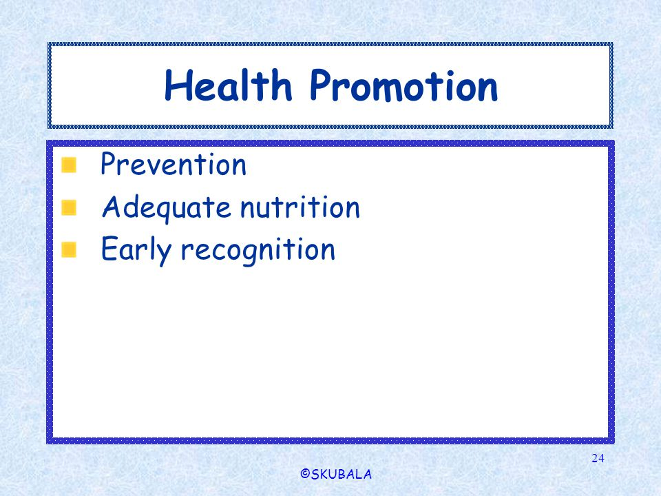 ©SKUBALA 24 Health Promotion Prevention Adequate nutrition Early recognition