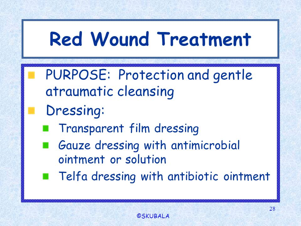©SKUBALA 28 Red Wound Treatment PURPOSE: Protection and gentle atraumatic cleansing Dressing: Transparent film dressing Gauze dressing with antimicrob