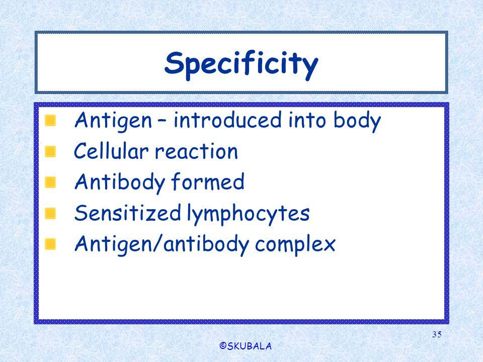 ©SKUBALA 35 Specificity Antigen – introduced into body Cellular reaction Antibody formed Sensitized lymphocytes Antigen/antibody complex