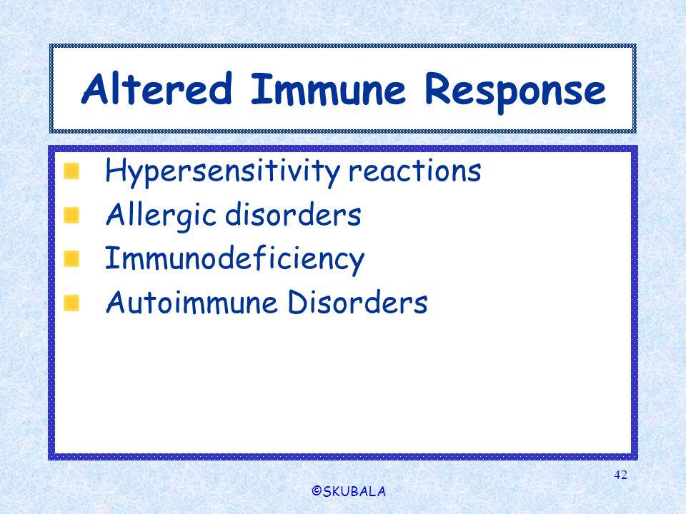 ©SKUBALA 42 Altered Immune Response Hypersensitivity reactions Allergic disorders Immunodeficiency Autoimmune Disorders