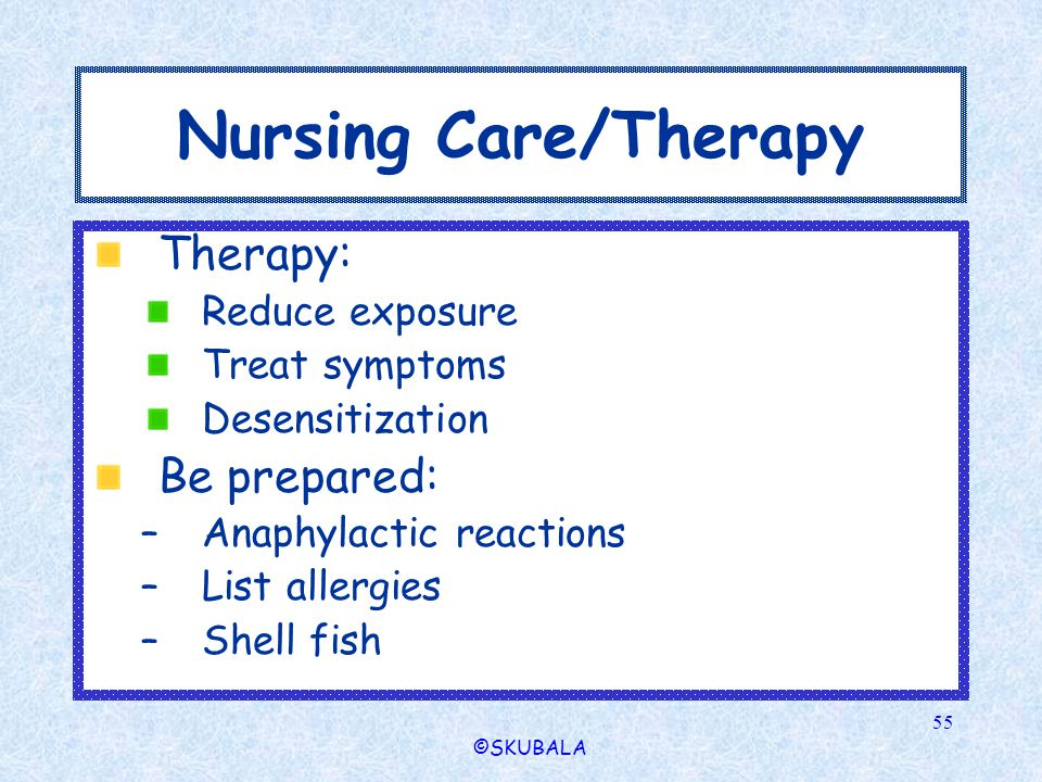 ©SKUBALA 55 Nursing Care/Therapy Therapy: Reduce exposure Treat symptoms Desensitization Be prepared: –Anaphylactic reactions –List allergies –Shell f