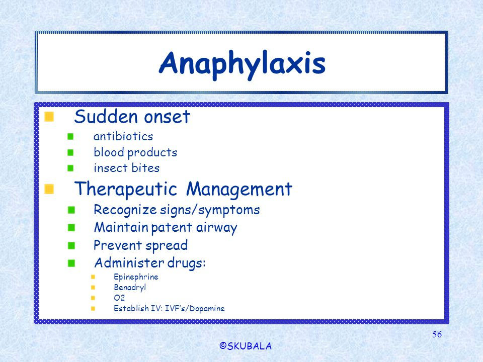 ©SKUBALA 56 Anaphylaxis Sudden onset antibiotics blood products insect bites Therapeutic Management Recognize signs/symptoms Maintain patent airway Pr