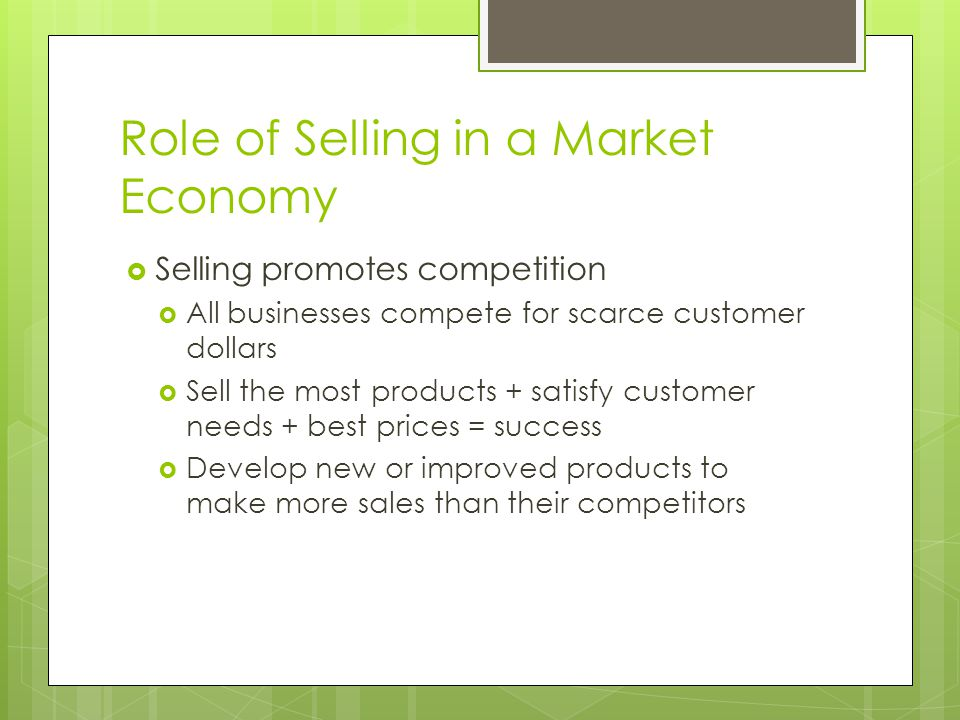 Role of Selling in a Market Economy Selling promotes competition All businesses compete for scarce customer dollars Sell the most products + satisfy customer needs + best prices = success Develop new or improved products to make more sales than their competitors