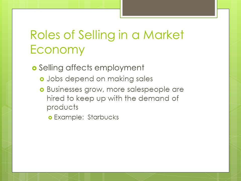 Roles of Selling in a Market Economy Selling affects employment Jobs depend on making sales Businesses grow, more salespeople are hired to keep up with the demand of products Example: Starbucks