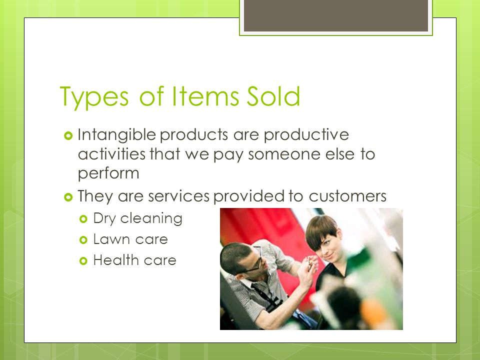Types of Items Sold Intangible products are productive activities that we pay someone else to perform They are services provided to customers Dry cleaning Lawn care Health care