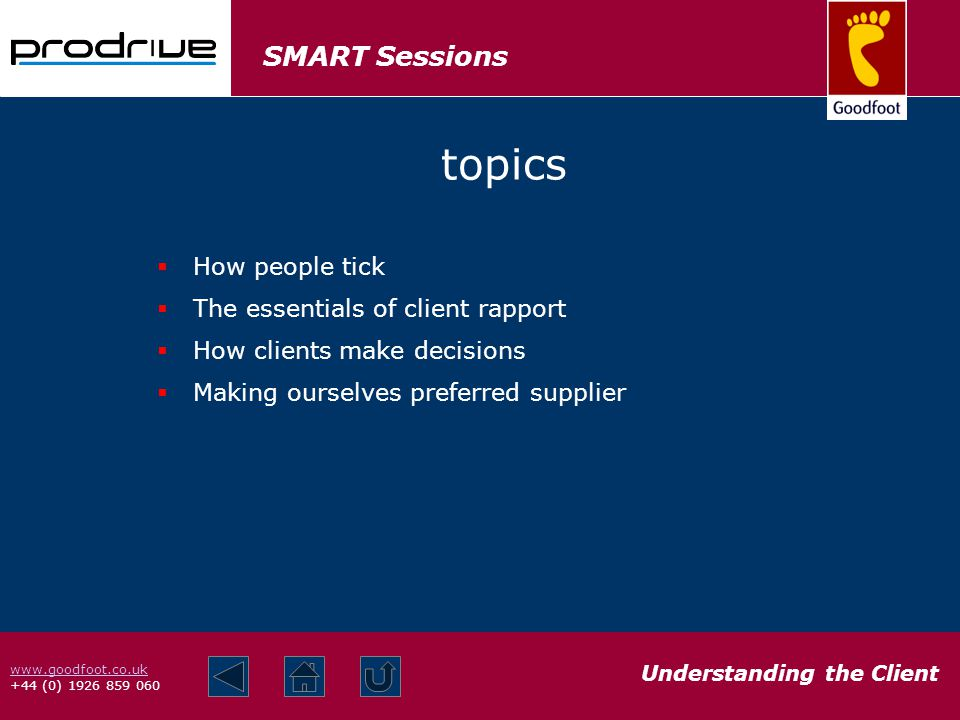 SMART Sessions Understanding the Client www.goodfoot.co.uk +44 (0) 1926 859 060 topics How people tick The essentials of client rapport How clients make decisions Making ourselves preferred supplier