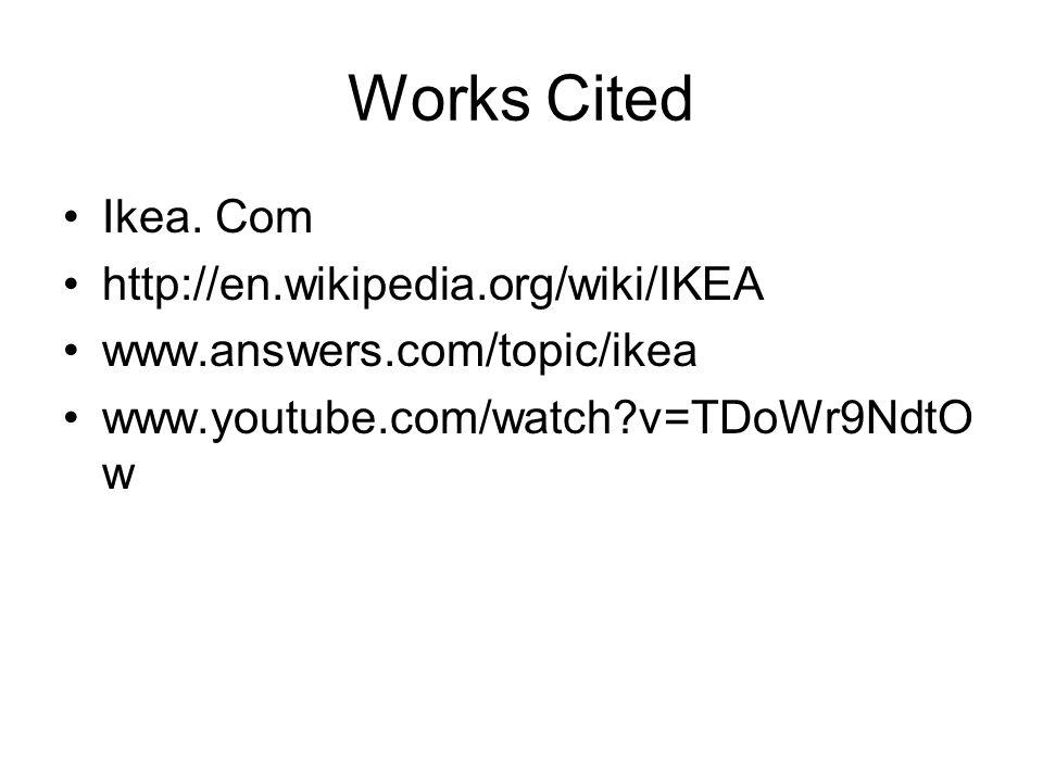 Works Cited Ikea. Com http://en.wikipedia.org/wiki/IKEA www.answers.com/topic/ikea www.youtube.com/watch?v=TDoWr9NdtO w