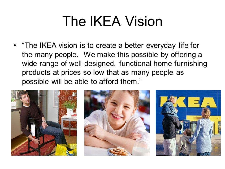 The IKEA Vision The IKEA vision is to create a better everyday life for the many people. We make this possible by offering a wide range of well-design
