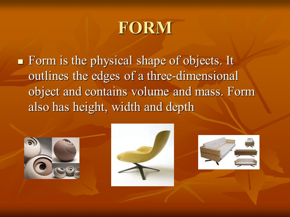 FORM Form is the physical shape of objects. It outlines the edges of a three-dimensional object and contains volume and mass. Form also has height, wi