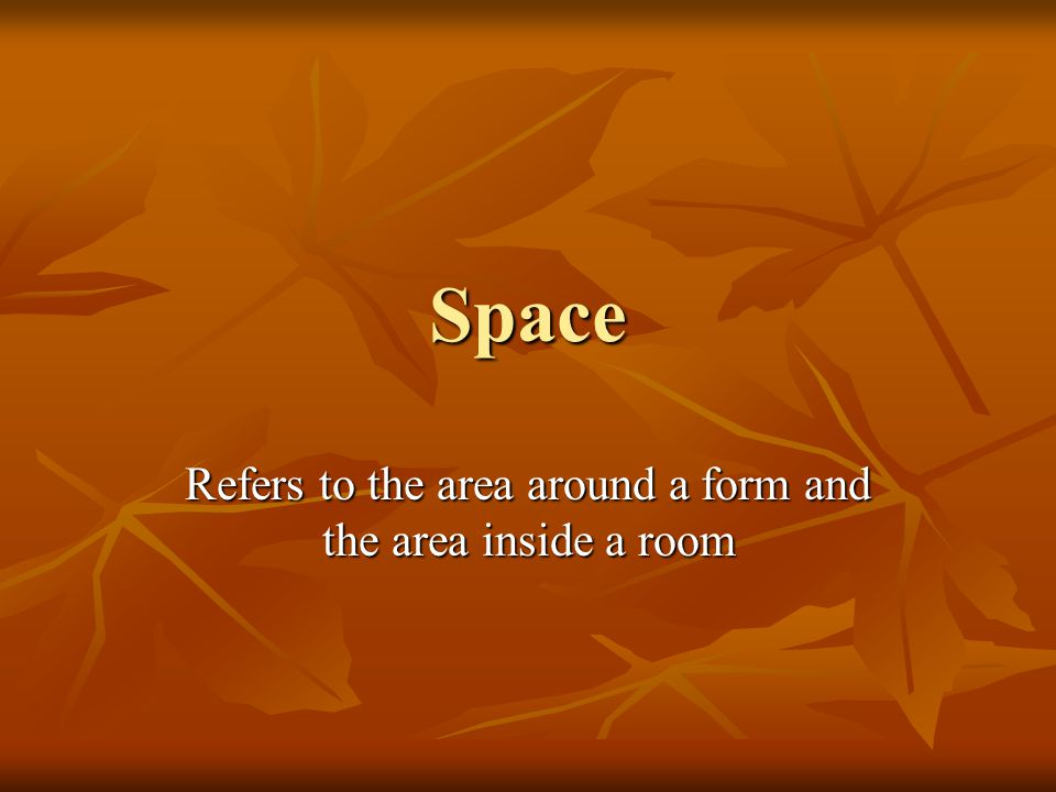 Space Refers to the area around a form and the area inside a room