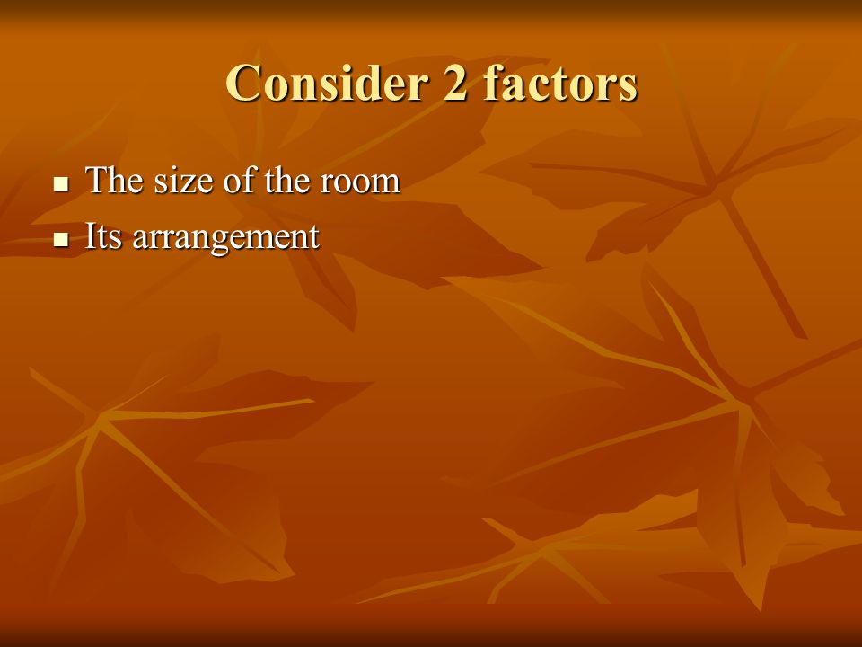 Consider 2 factors The size of the room The size of the room Its arrangement Its arrangement