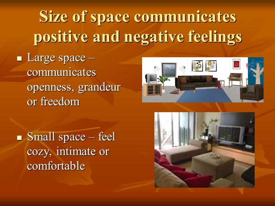 Size of space communicates positive and negative feelings Large space – communicates openness, grandeur or freedom Large space – communicates openness