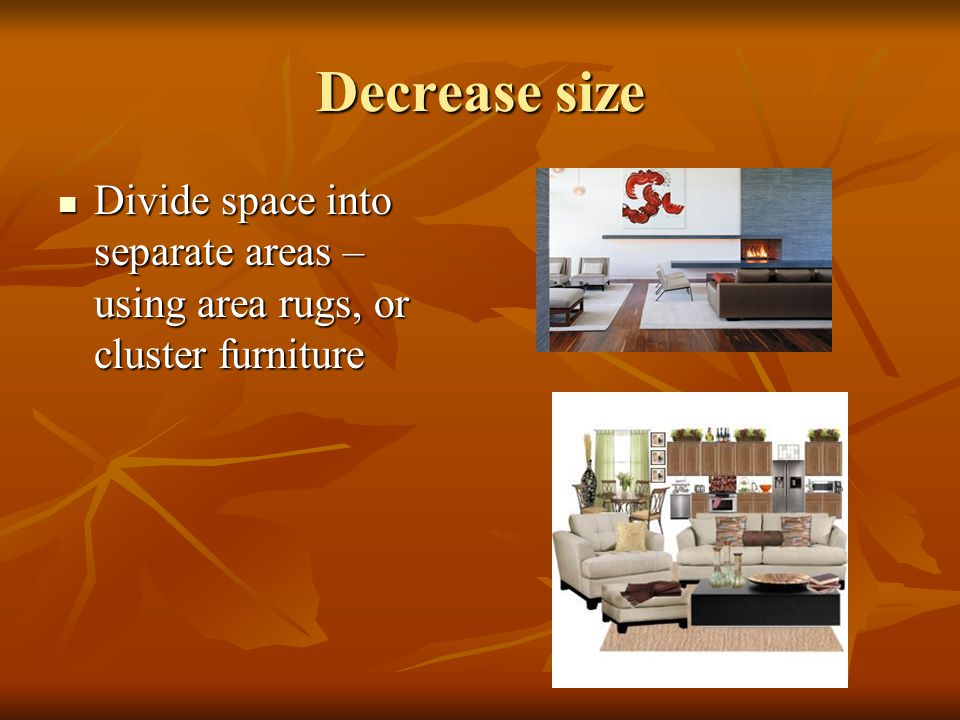 Decrease size Divide space into separate areas – using area rugs, or cluster furniture Divide space into separate areas – using area rugs, or cluster