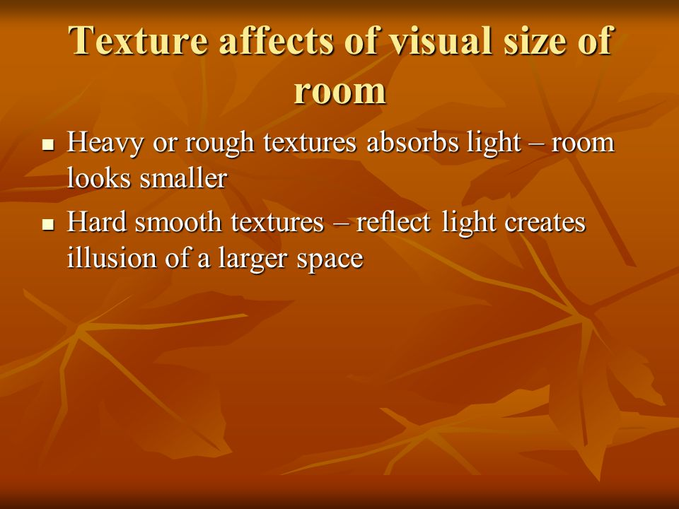 Texture affects of visual size of room Heavy or rough textures absorbs light – room looks smaller Heavy or rough textures absorbs light – room looks s