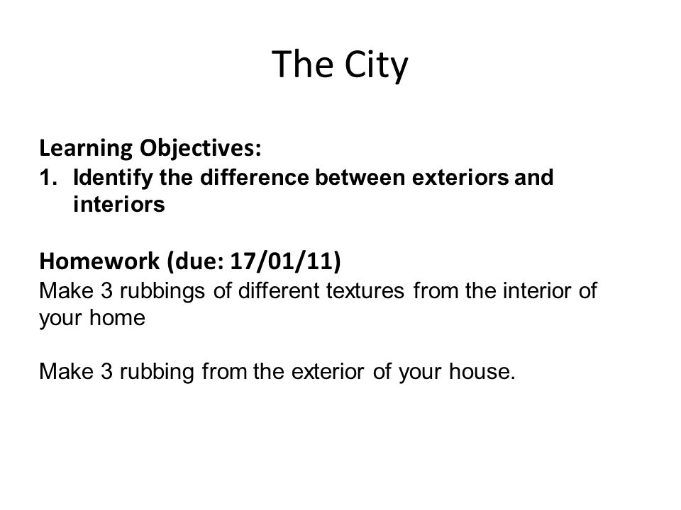 The City Learning Objectives: 1.Identify the difference between exteriors and interiors Homework (due: 17/01/11) Make 3 rubbings of different textures from the interior of your home Make 3 rubbing from the exterior of your house.