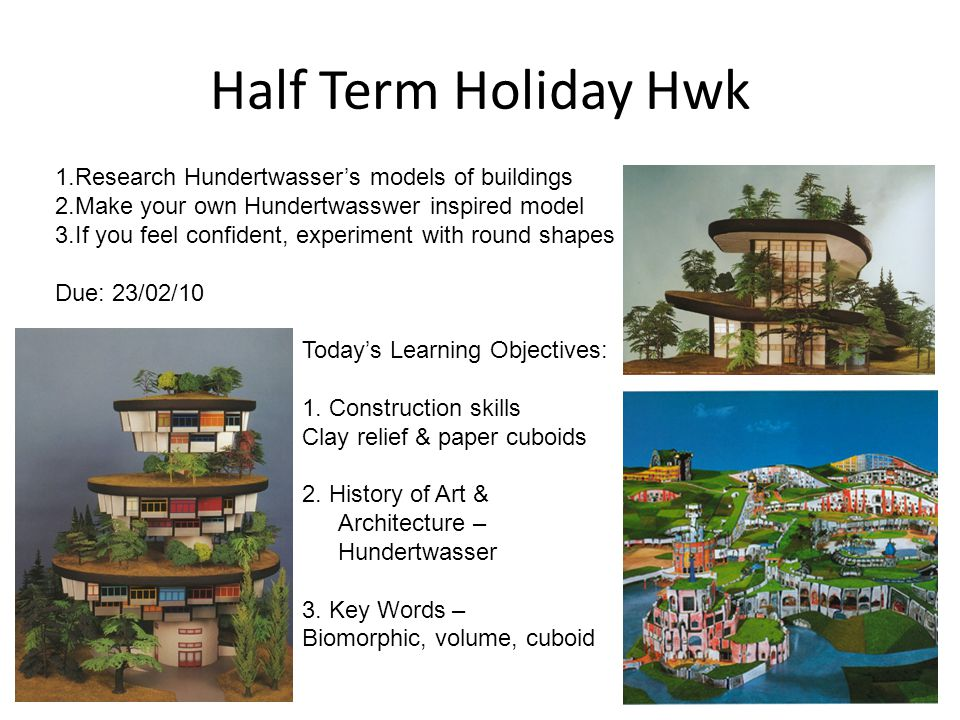 Half Term Holiday Hwk 1.Research Hundertwassers models of buildings 2.Make your own Hundertwasswer inspired model 3.If you feel confident, experiment with round shapes Due: 23/02/10 Todays Learning Objectives: 1.