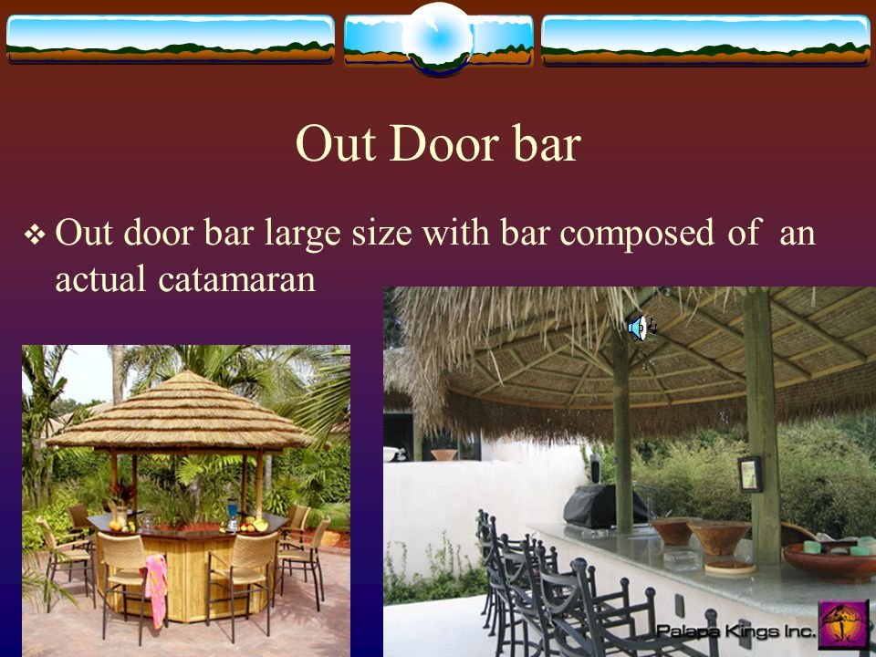 An open door Bar Open air Thatched Roof (palm leaves fire resistant) Bar made in form of a catamaran, sail over it Tables made of rustic trees Surf boards, Beach Boys, Peter Paul Mary, and assorted 50, 60s music.