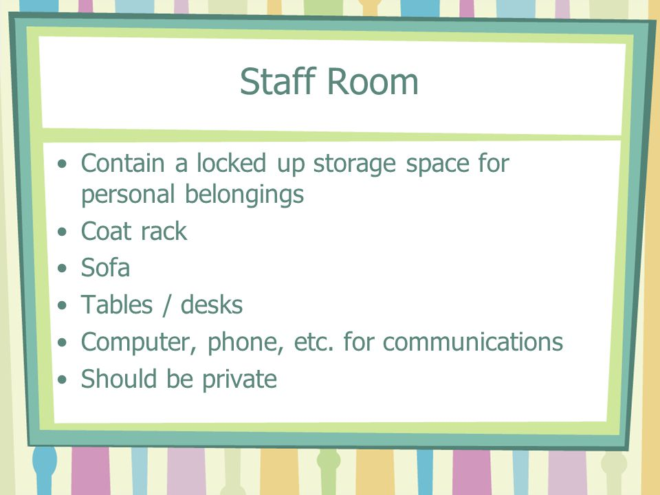 Staff Room Contain a locked up storage space for personal belongings Coat rack Sofa Tables / desks Computer, phone, etc. for communications Should be