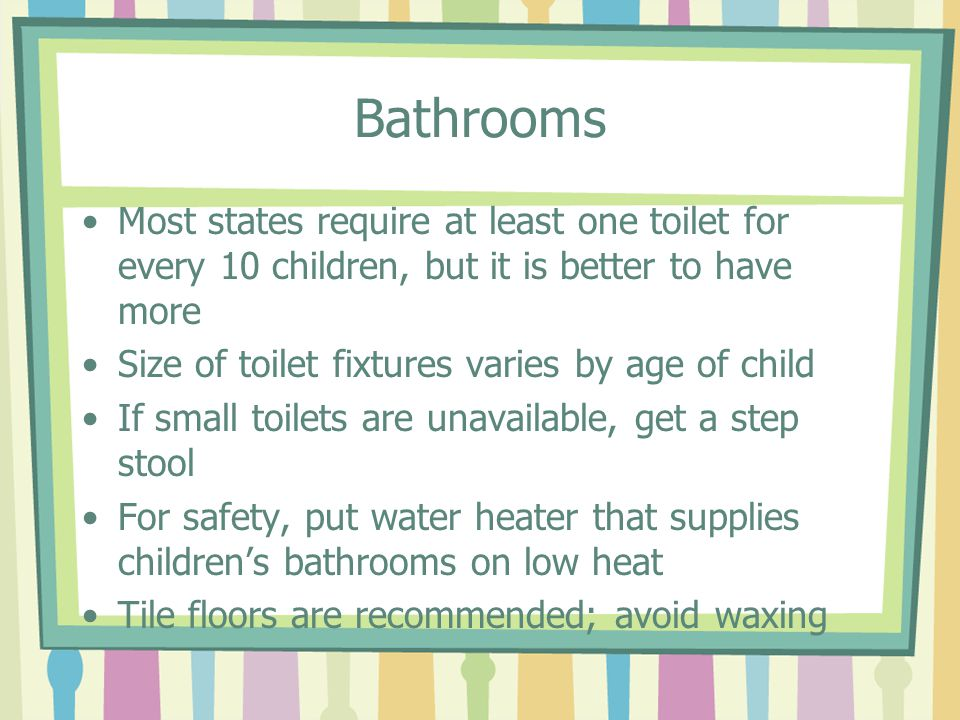 Bathrooms Most states require at least one toilet for every 10 children, but it is better to have more Size of toilet fixtures varies by age of child