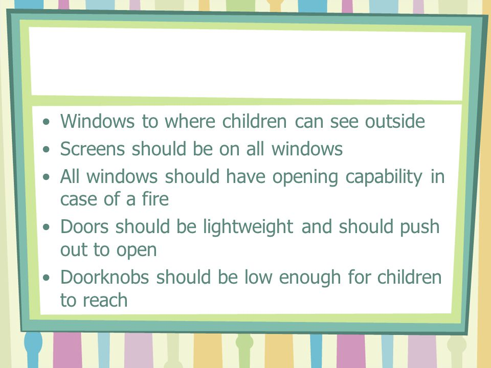 Windows to where children can see outside Screens should be on all windows All windows should have opening capability in case of a fire Doors should b