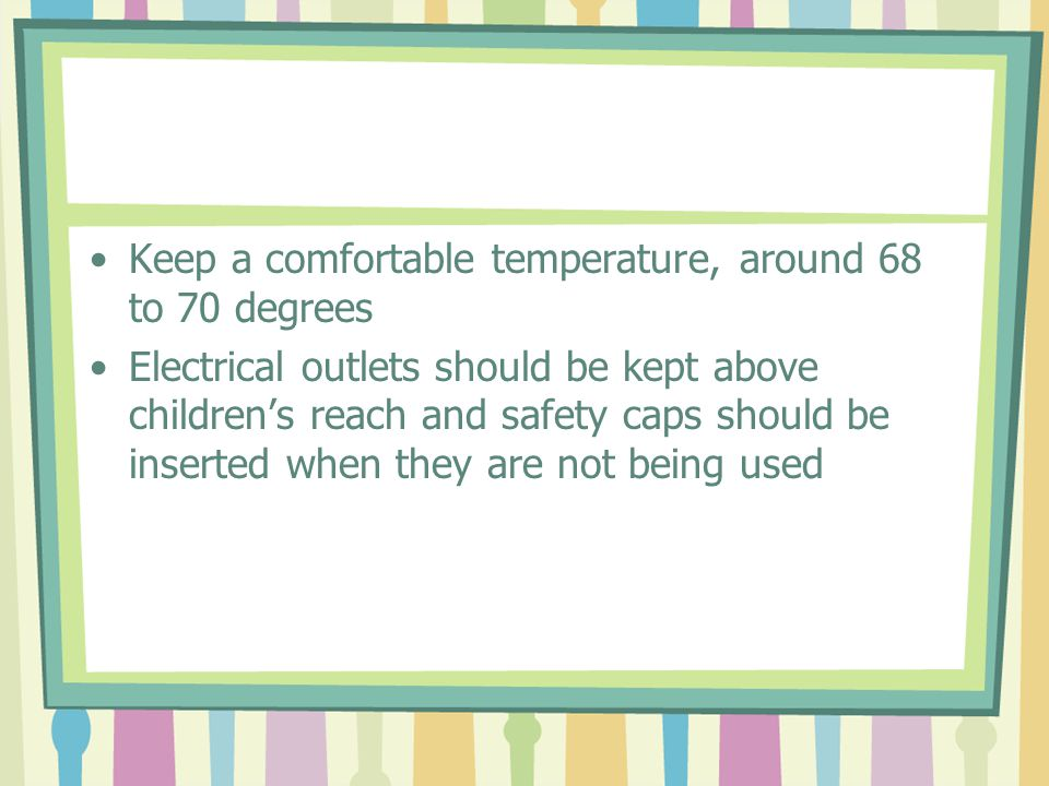 Keep a comfortable temperature, around 68 to 70 degrees Electrical outlets should be kept above childrens reach and safety caps should be inserted whe