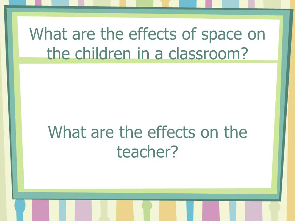 What are the effects of space on the children in a classroom? What are the effects on the teacher?