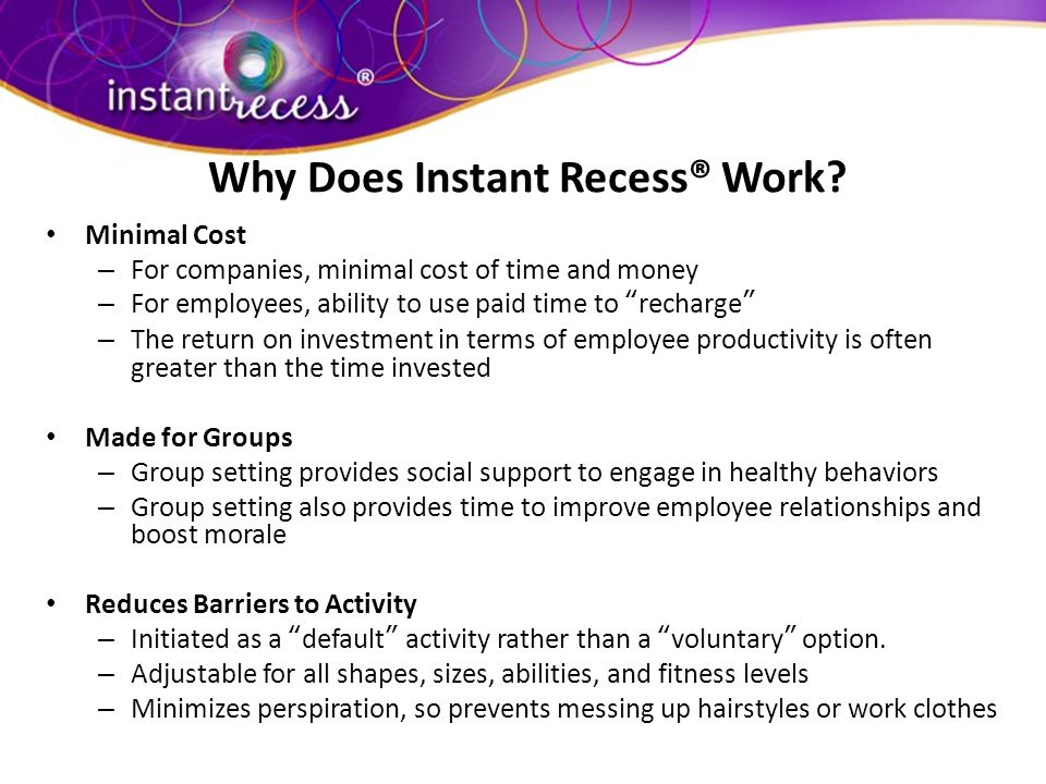 How Bad Is It? Why Does Instant Recess® Work? Minimal Cost – For companies, minimal cost of time and money – For employees, ability to use paid time t