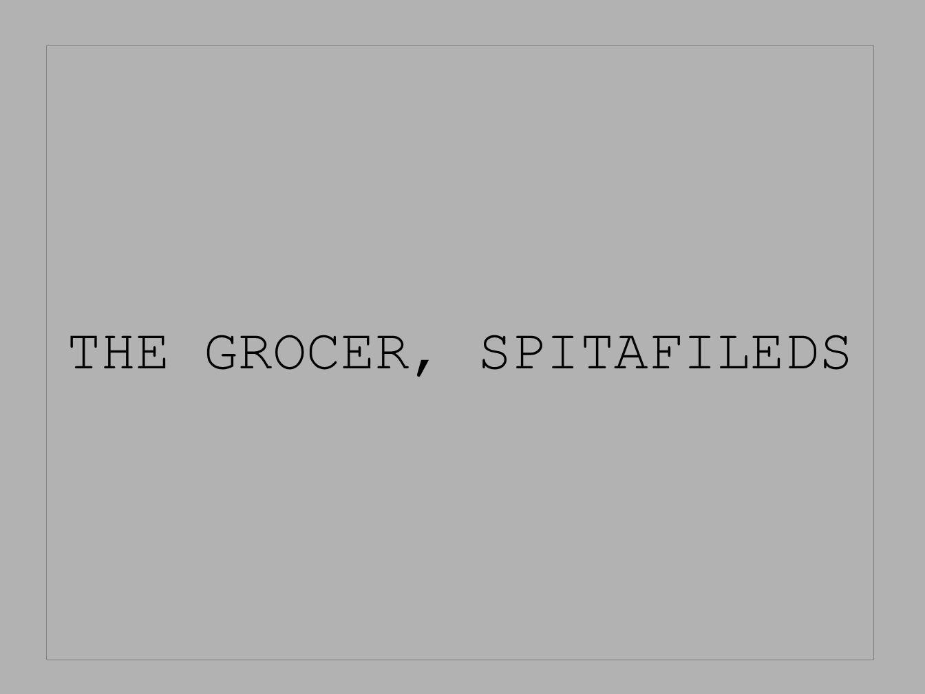 THE GROCER, SPITAFILEDS