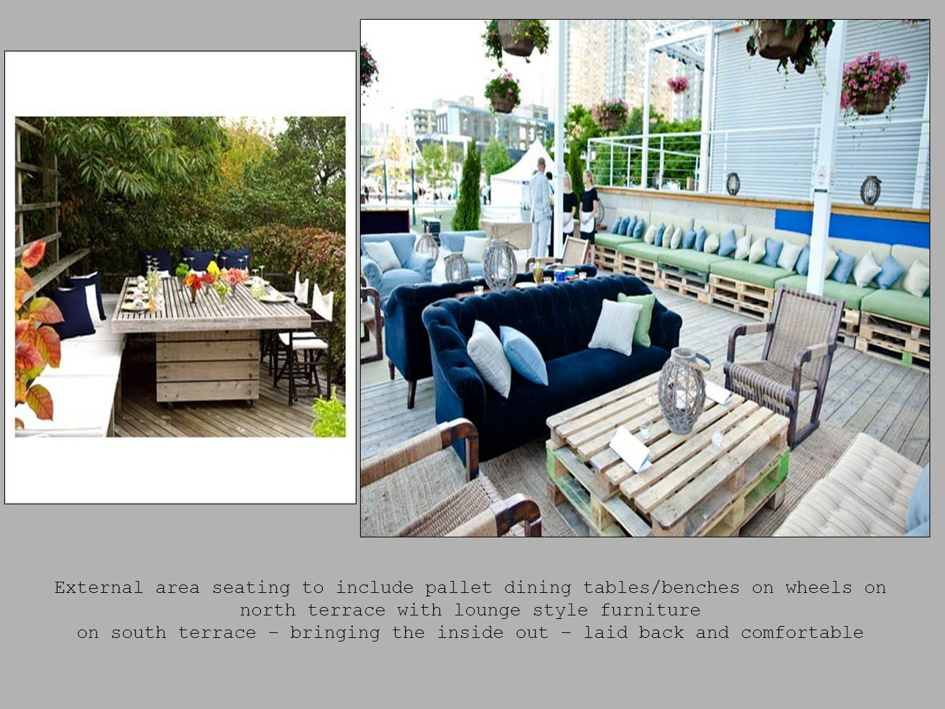 External area seating to include pallet dining tables/benches on wheels on north terrace with lounge style furniture on south terrace – bringing the inside out – laid back and comfortable