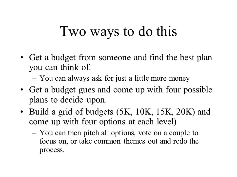 Two ways to do this Get a budget from someone and find the best plan you can think of.