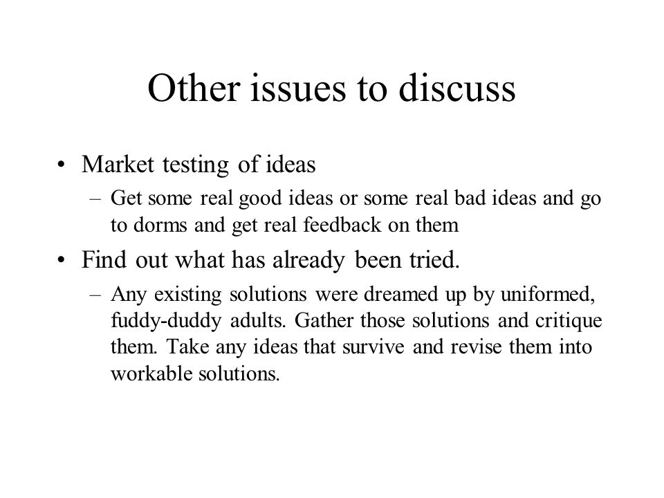Other issues to discuss Market testing of ideas –Get some real good ideas or some real bad ideas and go to dorms and get real feedback on them Find out what has already been tried.