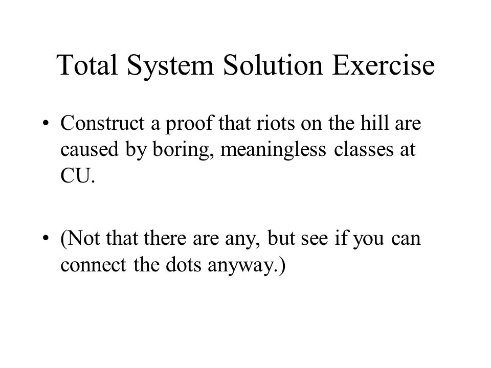 Total System Solution Exercise Construct a proof that riots on the hill are caused by boring, meaningless classes at CU.