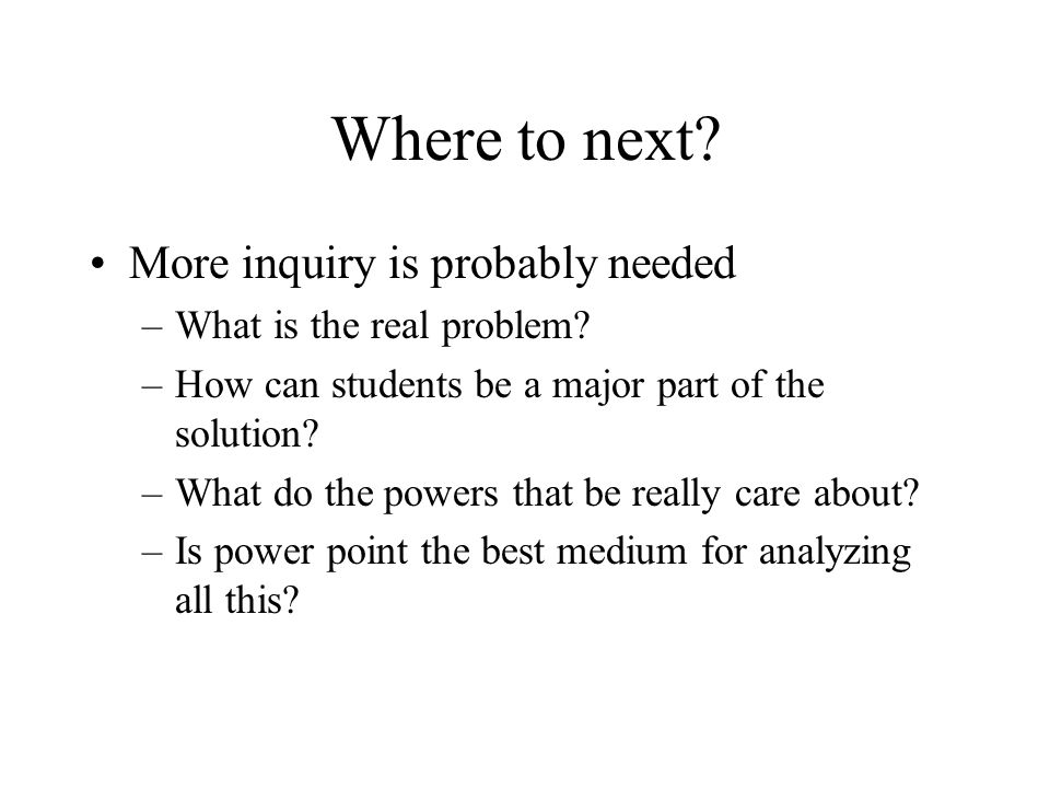 Where to next. More inquiry is probably needed –What is the real problem.