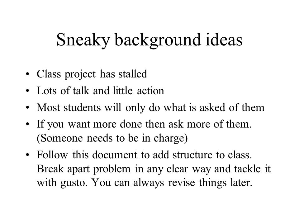 Sneaky background ideas Class project has stalled Lots of talk and little action Most students will only do what is asked of them If you want more done then ask more of them.