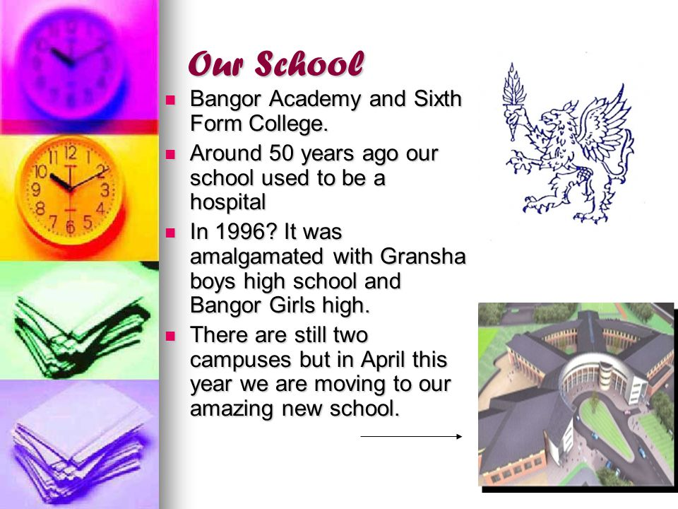 Our School Bangor Academy and Sixth Form College. Bangor Academy and Sixth Form College. Around 50 years ago our school used to be a hospital Around 5