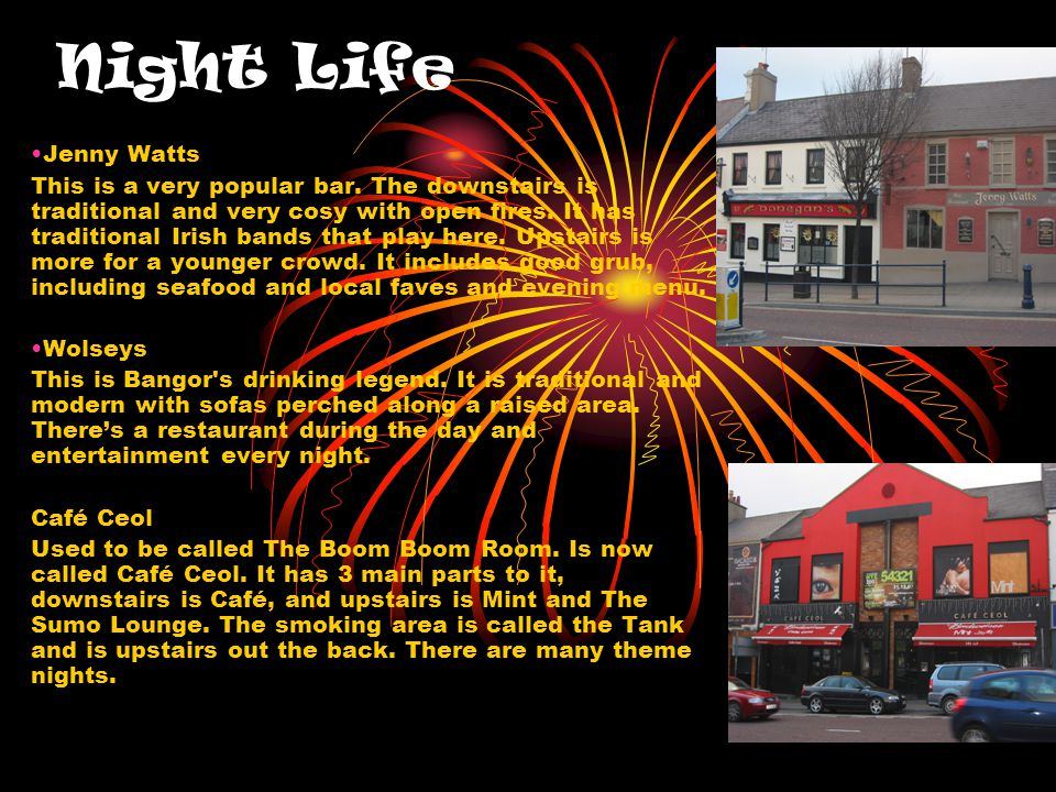 Night Life Jenny Watts This is a very popular bar. The downstairs is traditional and very cosy with open fires. It has traditional Irish bands that pl