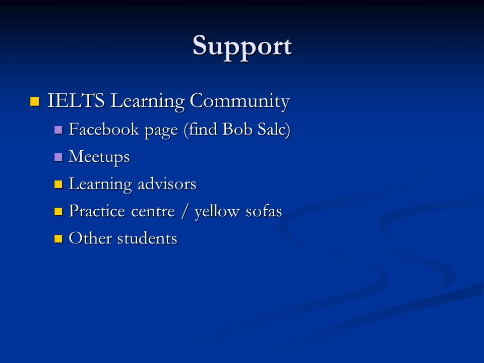 Support IELTS Learning Community IELTS Learning Community Facebook page (find Bob Salc) Facebook page (find Bob Salc) Meetups Meetups Learning advisor