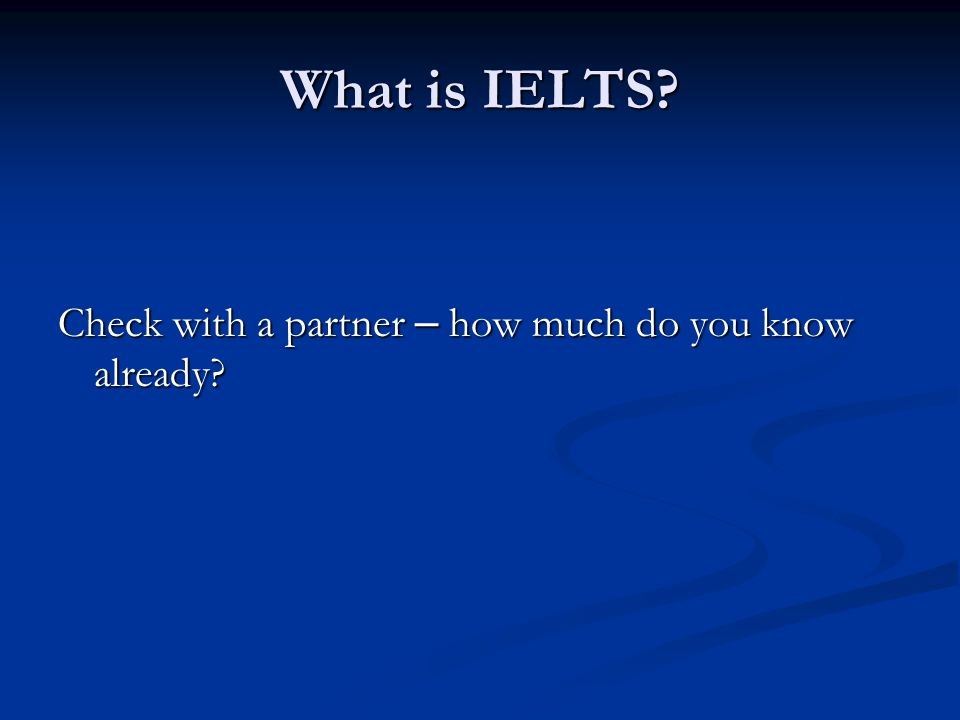What is IELTS? Check with a partner – how much do you know already?