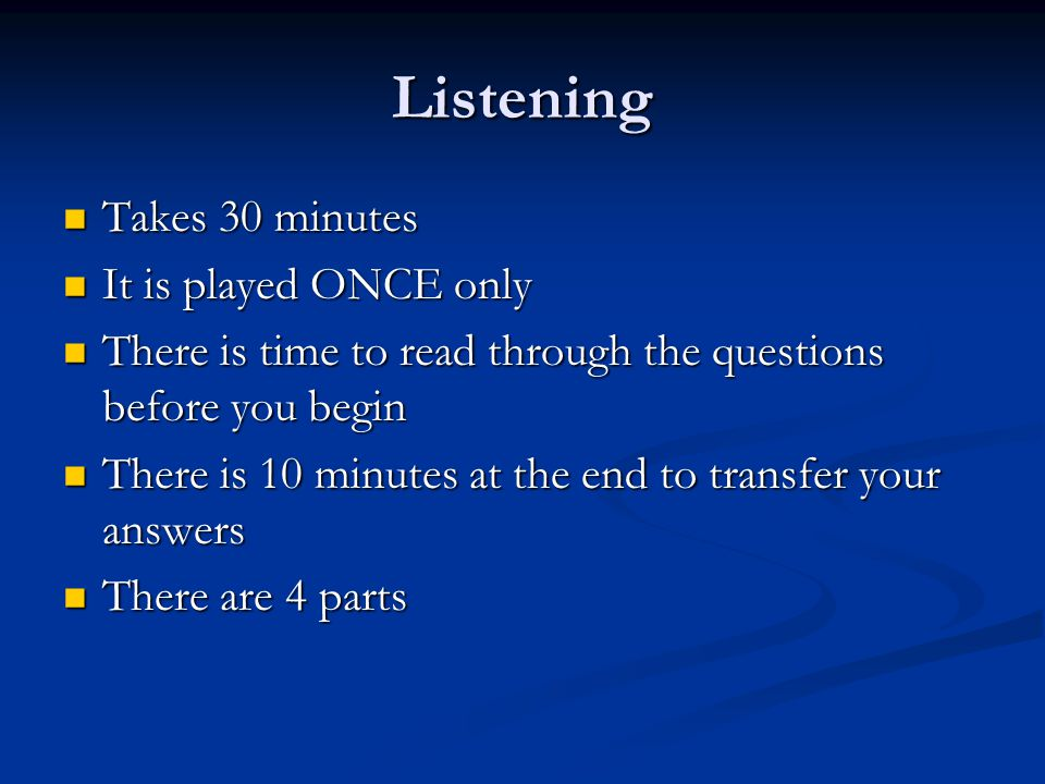 Listening Takes 30 minutes Takes 30 minutes It is played ONCE only It is played ONCE only There is time to read through the questions before you begin